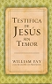 TESTIFICA DE JESUS SIN TEMOR - William Fay & Linda Evans Shepherd